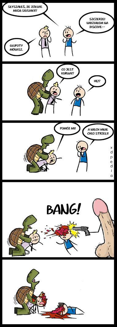 - Słyszałeś, że żółwie mają siusiaki? - Głupoty mówisz. - Szczerze! Widziałem na Discovery - Co jest kurwa!? - Hę!? - Pomóż mi! - A niech mnie chuj strzeli! BANG!