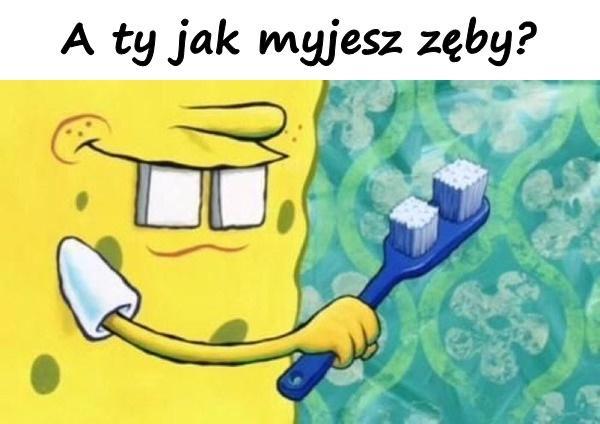 A ty jak myjesz zęby?