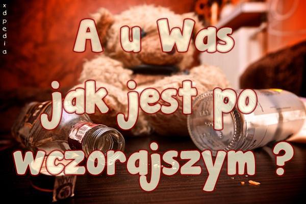 A u Was jak jest po wczorajszym? Tagi: kwejk, memy, picie, mem, melanż, impreza, zgon, kac, besty.