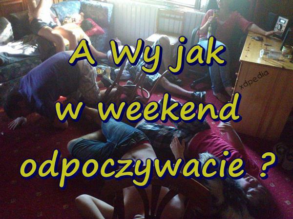 A Wy jak w weekend odpoczywacie?