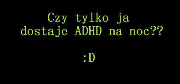 Czy tylko ja dostaje ADHD na noc ?? :D