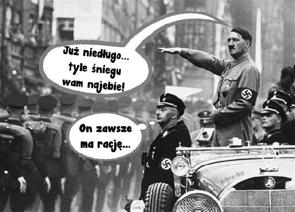 Adolf Hitler zapowiada: będzie zima stulecia! - Już niedługo... tyle śniegu wam najebie! - On zawsze ma rację...