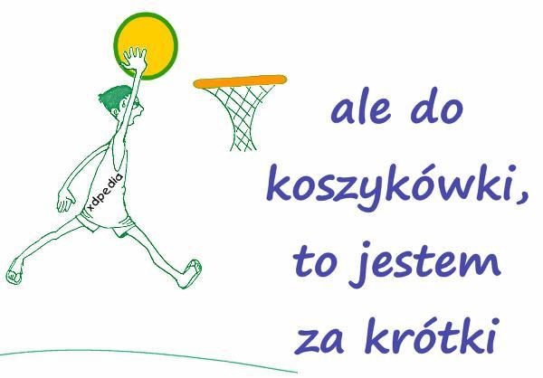 Ale do koszykówki, to jestem za krótki