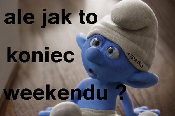 Ale jak to koniec weekendu?