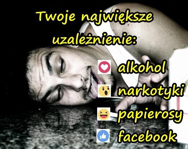 Twoje największe uzależnienie: alkohol, narkotyki, papierosy, facebook?