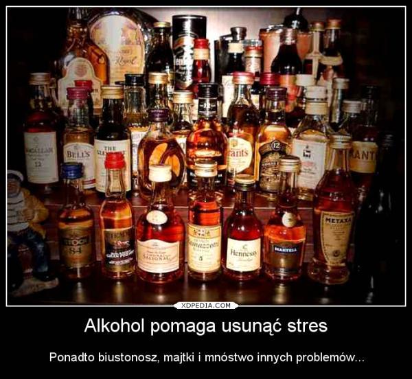 Alkohol pomaga usunąć stres Ponadto biustonosz, majtki i mnóstwo innych problemów...