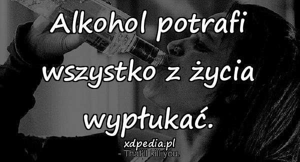 Alkohol potrafi wszystko z życia wypłukać.