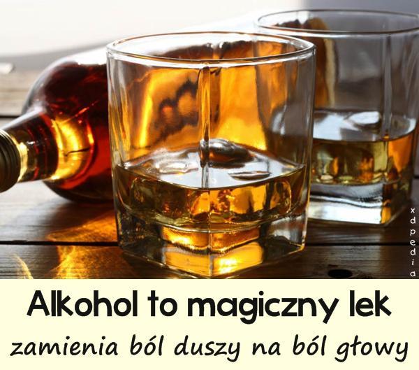 Alkohol to magiczny lek, zamienia ból duszy na ból głowy