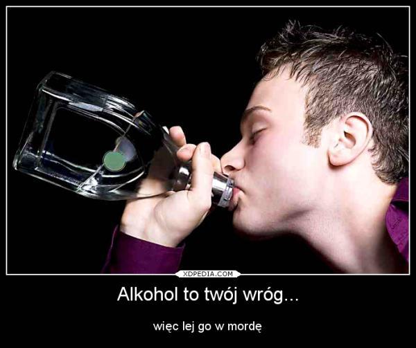 Alkohol to twój wróg... więc lej go w mordę