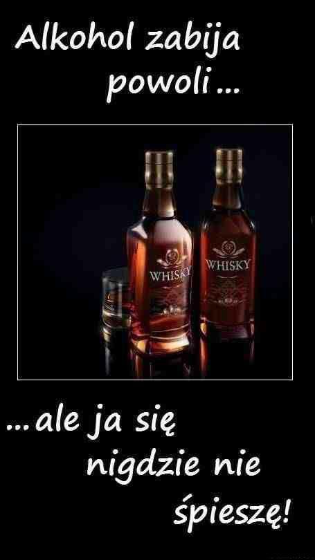 Alkohol zabija powoli... ... ale ja się nigdzie nie śpieszę!