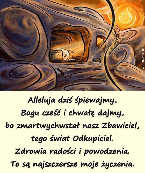 Alleluja dziś śpiewajmy, Bogu cześć i chwałę dajmy, bo zmartwychwstał nasz Zbawiciel, tego świat Odkupiciel. Zdrowia radości i powodzenia. To są najszczersze moje życzenia.