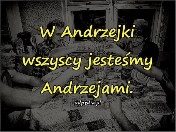 W Andrzejki wszyscy jesteśmy Andrzejami.