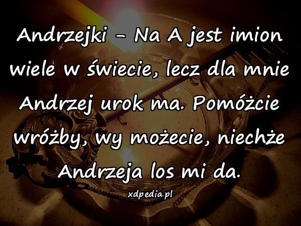 Andrzejki - Na A jest imion wiele w świecie, lecz dla mnie Andrzej urok ma. Pomóżcie wróżby, wy możecie, niechże Andrzeja los mi da.