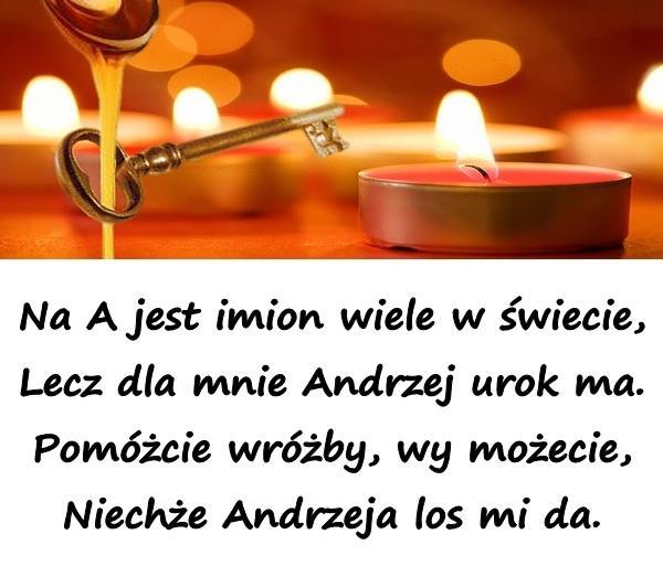 Na A jest imion wiele w świecie, Lecz dla mnie Andrzej urok ma. Pomóżcie wróżby, wy możecie, Niechże Andrzeja los mi da.