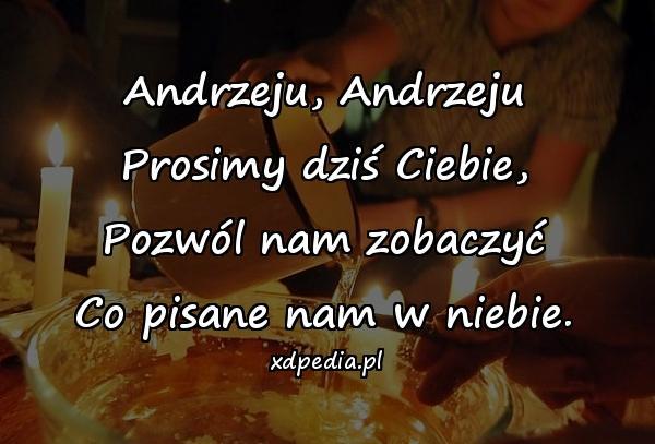 Andrzeju, Andrzeju Prosimy dziś Ciebie, Pozwól nam zobaczyć Co pisane nam w niebie.