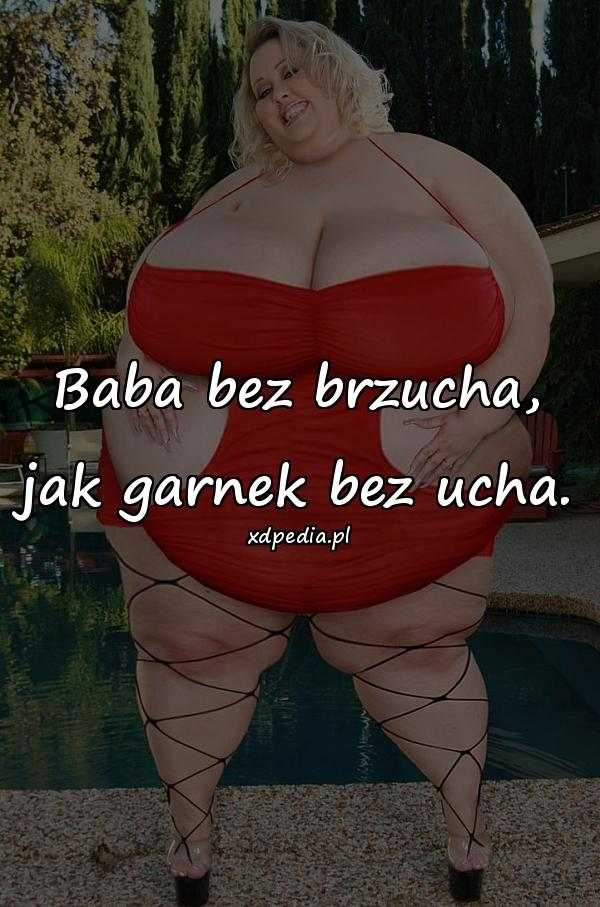 Baba bez brzucha, jak garnek bez ucha.