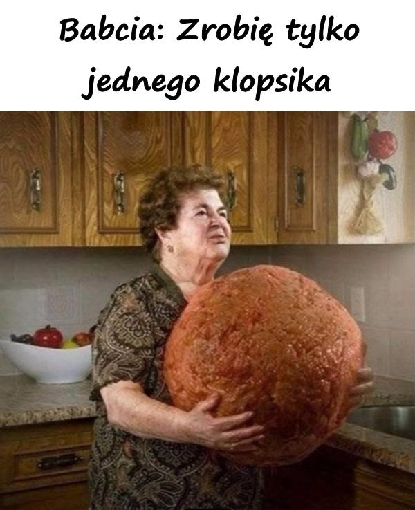 Babcia: Zrobię tylko jednego klopsika