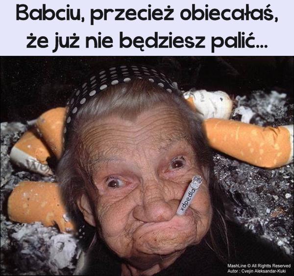 Babciu, przecież obiecałaś, że już nie będziesz palić...