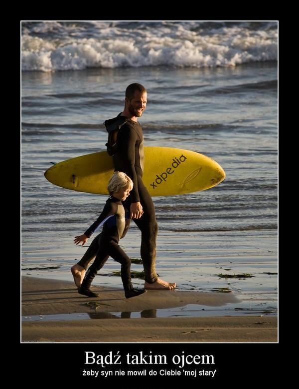Bądź takim ojcem, żeby syn nie mówił do Ciebie: mój stary.