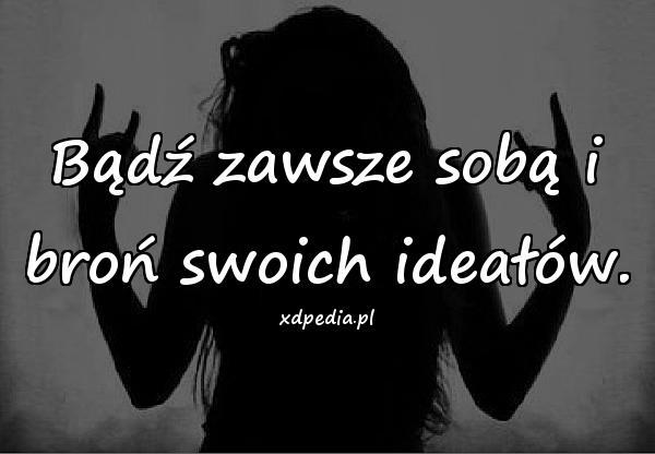 Bądź zawsze sobą i broń swoich ideałów.