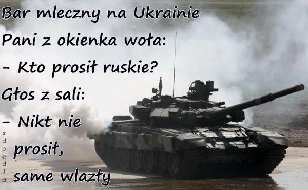 Bar mleczny na Ukrainie Pani z okienka woła: - Kto prosił ruskie? Głos z sali: - Nikt nie prosił, same wlazły