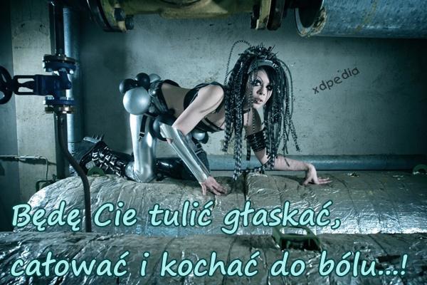 Będę Cie tulić głaskać, całować i kochać do bólu...!