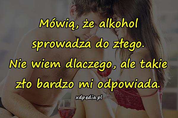 Mówią, że alkohol sprowadza do złego. Nie wiem dlaczego, ale takie zło bardzo mi odpowiada.
