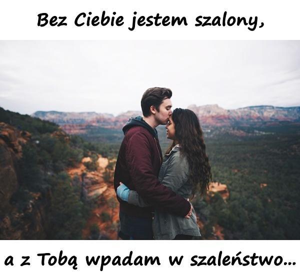 Bez Ciebie jestem szalony, a z Tobą wpadam w szaleństwo...
