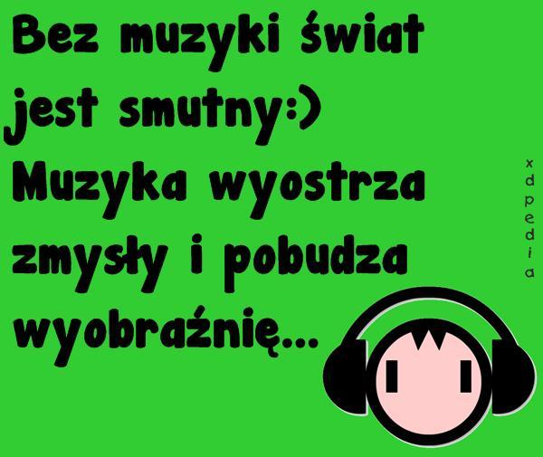 Bez muzyki świat jest smutny:) Muzyka wyostrza zmysły i pobudza wyobraźnię...