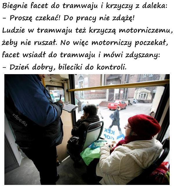 Biegnie facet do tramwaju i krzyczy z daleka: - Proszę czekać! Do pracy nie zdążę! Ludzie w tramwaju też krzyczą motorniczemu, żeby nie ruszał. No więc motorniczy poczekał, facet wsiadł do tramwaju i mówi zdyszany: - Dzień dobry, bileciki do kontroli.