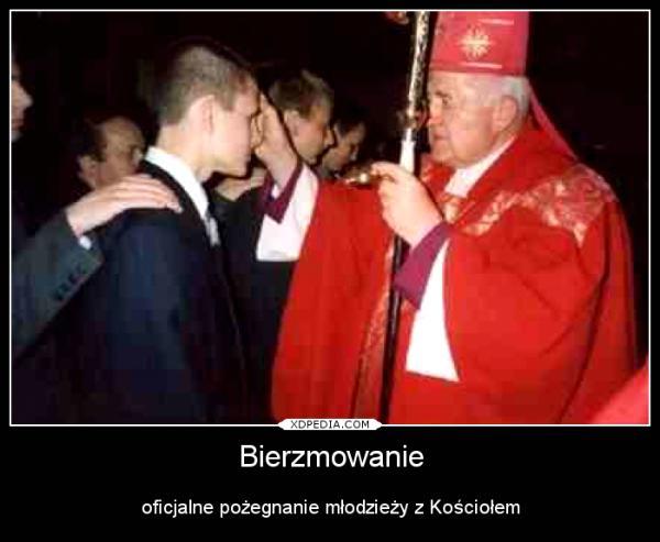 Bierzmowanie oficjalne pożegnanie młodzieży z Kościołem Tagi: demotywator, bierzmowanie, kościół.