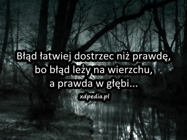 Błąd łatwiej dostrzec niż prawdę, bo błąd leży na wierzchu, a prawda w głębi...