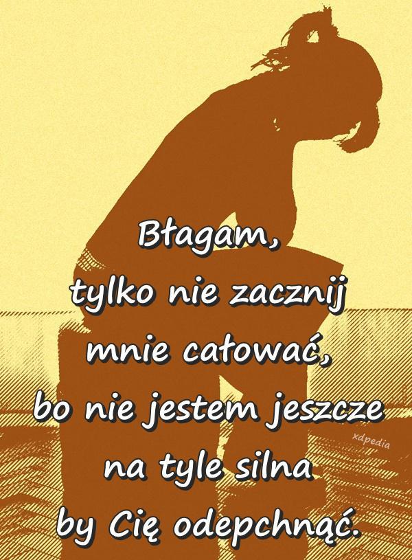 Błagam, tylko nie zacznij mnie całować, bo nie jestem jeszcze na tyle silna by Cię odepchnąć.