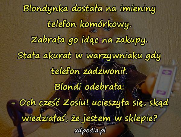 Blondynka dostała na imieniny telefon komórkowy. Zabrała go idąc na zakupy. Stała akurat w warzywniaku gdy telefon zadzwonił. Blondi odebrała: - Och cześć Zosiu! ucieszyła się, skąd wiedziałaś, że jestem w sklepie?