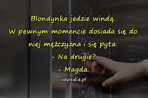Blondynka jedzie windą. W pewnym momencie dosiada się do niej mężczyzna i się pyta: - Na drugie? - Magda.