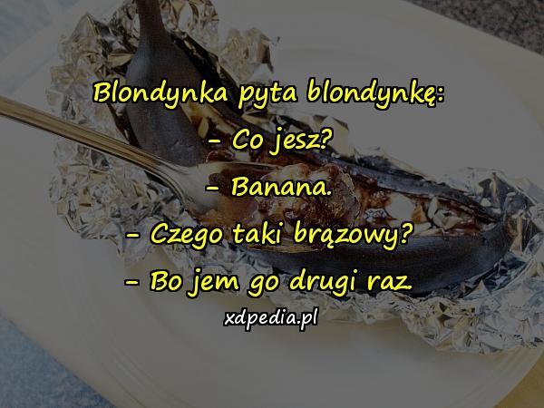 Blondynka pyta blondynkę: - Co jesz? - Banana. - Czego taki brązowy? - Bo jem go drugi raz.