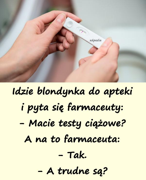 Idzie blondynka do apteki i pyta się farmaceuty: - Macie testy ciążowe? A na to farmaceuta: - Tak. - A trudne są?