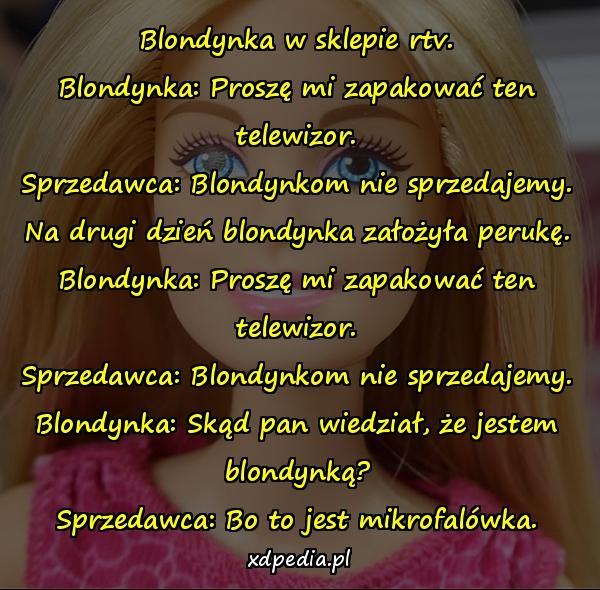 Blondynka w sklepie rtv. Blondynka: Proszę mi zapakować ten telewizor. Sprzedawca: Blondynkom nie sprzedajemy. Na drugi dzień blondynka założyła perukę. Blondynka: Proszę mi zapakować ten telewizor. Sprzedawca: Blondynkom nie sprzedajemy. Blondynka: Skąd pan wiedział, że jestem blondynką? Sprzedawca: Bo to jest mikrofalówka.