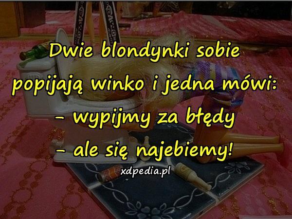 Dwie blondynki sobie popijają winko i jedna mówi: - wypijmy za błędy - ale się najebiemy!