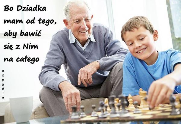 Bo Dziadka mam od tego, aby bawić się z Nim na całego
