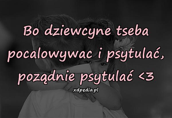Bo dziewcyne tseba pocalowywac i psytulać, poządnie psytulać <3