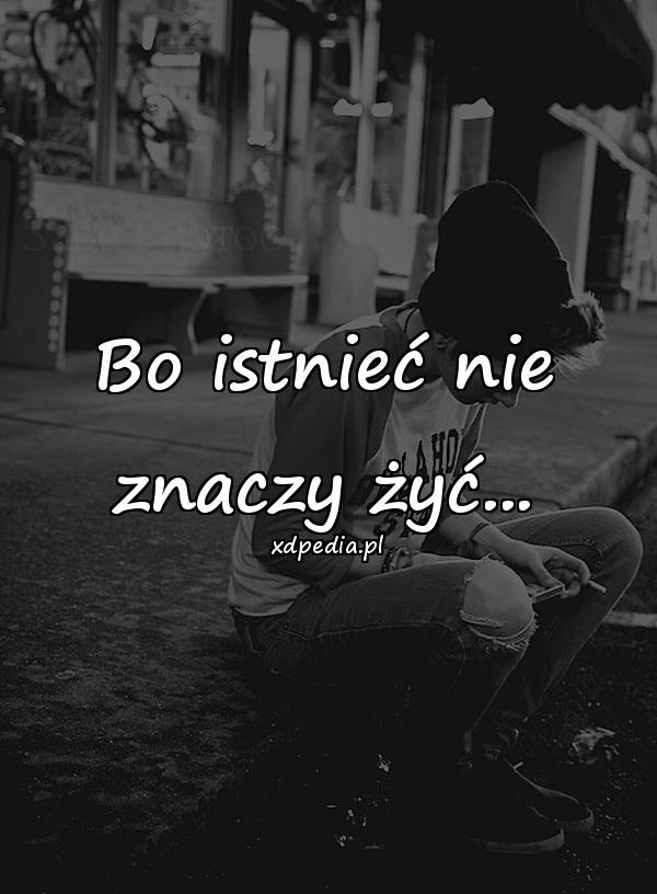 Bo istnieć nie znaczy żyć...