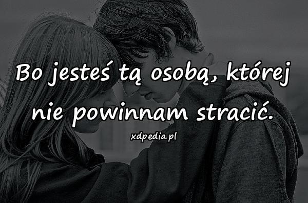 Bo jesteś tą osobą, której nie powinnam stracić.