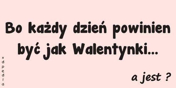Bo każdy dzień powinien być jak Walentynki... a jest ?