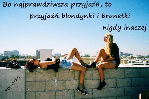 Bo najprawdziwsza przyjaźń, to przyjaźń blondynki i brunetki, nigdy inaczej