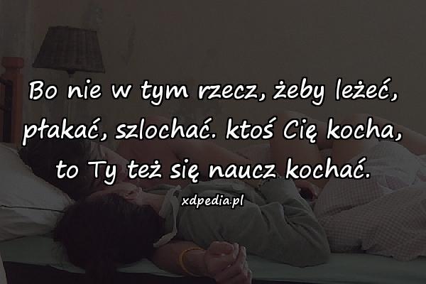 Bo nie w tym rzecz, żeby leżeć, płakać, szlochać. ktoś Cię kocha, to Ty też się naucz kochać.