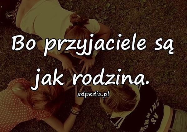 Bo przyjaciele są jak rodzina.