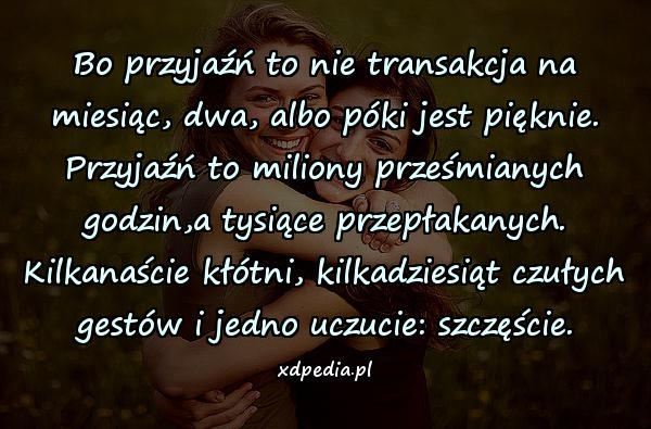 Bo przyjaźń to nie transakcja na miesiąc, dwa, albo póki jest pięknie. Przyjaźń to miliony prześmianych godzin,a tysiące przepłakanych. Kilkanaście kłótni, kilkadziesiąt czułych gestów i jedno uczucie: szczęście.