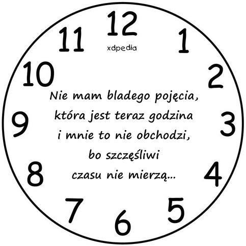 Nie mam bladego pojęcia, która jest teraz godzina i mnie to nie obchodzi, bo szczęśliwi czasu nie mierzą...