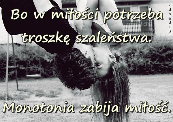 Bo w miłości potrzeba troszkę szaleństwa. Monotonia zabija miłość.